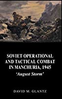 Soviet Operational and Tactical Combat in Manchuria, 1945: 'August Storm' (Soviet (Russian) Study of War)