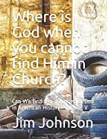 Where is God when you cannot find Him in Church?: Can We find the activities of God in American History?  Volume V