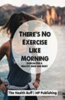 There's No Exercise Like Morning: Exercise for a Healthy Mind and Body