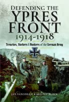 Defending the Ypres Front, 1914-1918: Trenches, Shelters and Bunkers of the German Army