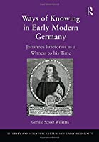 Ways of Knowing in Early Modern Germany: Johannes Praetorius as a Witness to his Time (Literary and Scientific Cultures of Early Modernity)