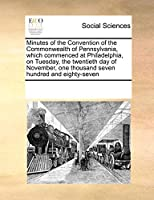 Minutes of the Convention of the Commonwealth of Pennsylvania, Which Commenced at Philadelphia, on Tuesday, the Twentieth Day of November, One Thousand Seven Hundred and Eighty-Seven