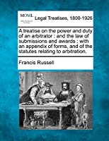 A Treatise on the Power and Duty of an Arbitrator: And the Law of Submissions and Awards: With an Appendix of Forms, and of the Statutes Relating to Arbitration.