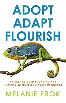 Adopt  Adapt  Flourish: An Easy Guide to Engaging and Inspiring Employees to Adapt to Change by [Frok, Melanie]