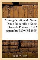 2e Congrès Intime de Notre-Dame Du Travail Tenu À Notre-Dame de Plaisance Les 5 Et 6 Septembre 1899 (Sciences Sociales)