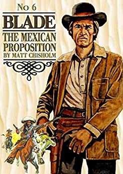 Blade 6: The Mexican Proposition (A Joe Blade Western) by [Chisholm, Matt]
