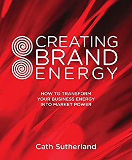 Creating Brand Energy: How To Transform Your Business Energy into Market Power by [Sutherland, Cath]