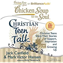 Chicken Soup for the Soul: Christian Teen Talk - Christian Teens Share Their Stories of Support, Inspiration, and Growing Up