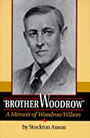 """Brother Woodrow"": A Memoir of Woodrow Wilson (Supplementary Volumes to the Papers of Woodrow Wilson)"