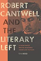 Robert Cantwell and the Literary Left: A Northwest Writer Reworks American Fiction (A Robert B Heilman Book)