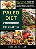 Paleo Diet Cookbook For Diabetics With Color Pictures: Delicious Recipes For A Healthy Weight Loss (Includes Alphabetic Index, Nutrition Facts And Step-By-Step Instructions) (Diabetes Diet Plan)