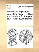 The Annual Register, or a View of the History, Politics, and Literature, for the Year 1774. the Second Edition.
