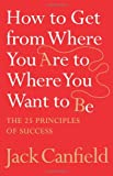 How to Get from Where You Are to Where You Want to Be: The 25 Principles of Success