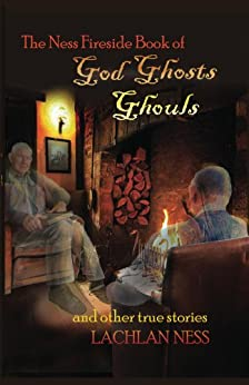 The Ness Fireside Book of God, Ghosts, Ghouls and Other True Stories by [Ness, Lachlan]