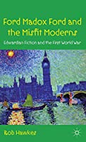 Ford Madox Ford and the Misfit Moderns: Edwardian Fiction and the First World War