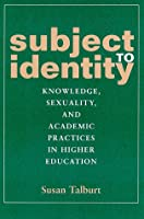 Subject to Identity: Knowledge, Sexuality, and Academic Practices in Higher Education (Suny Series, Identities in the Classroom)
