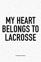 My Heart Belongs To Lacrosse: A 6x9 Inch Softcover Matte Diary Notebook With 120 Blank Lined Pages And A Funny Field Sports Fanatic Cover Slogan