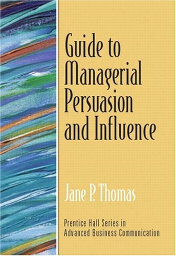 Download Guide to Managerial Persuasion and Influence (Guide to Business Communication Series) (Prentice Hall Series in Advanced Communication) 0131405683