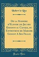 de la Maniere d'Elever Les Jeunes Enfants Au Canada, Ou Entretiens de Madame Genest a Ses Filles (Classic Reprint)