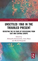 Unsettled 1968 in the Troubled Present: Revisiting the 50 Years of Discussions from East and Central Europe (Routledge Studies in Modern History)