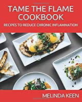 TAME THE FLAME COOKBOOK: RECIPES THAT REDUCE CHRONIC INFLAMMATION