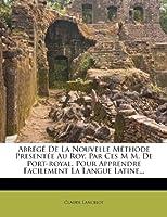 Abrege de La Nouvelle Methode Presentee Au Roy, Par Ces M M. de Port-Royal, Pour Apprendre Facilement La Langue Latine...