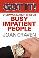Got It!: Twenty-one Communication Tips for Busy, Impatient People