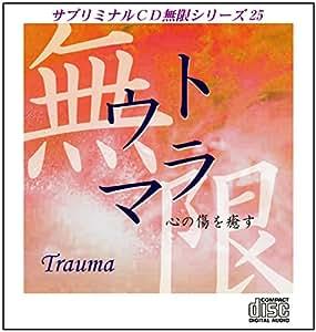 サブリミナルCD無限シリーズ25「トラウマ~心の傷を癒す」潜在意識を書き換える7つのプロセス
