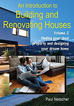 [Netscher, Paul]のAn Introduction to Building and Renovating Houses: Volume 2 Finding Your Ideal Property and Designing Your Dream Home (English Edition)