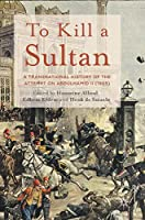 To Kill a Sultan: A Transnational History of the Attempt on Abduelhamid II (1905)
