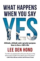 What Happens When You Say Yes: Altitude, attitude and a greater purpose. How to live a 100% life