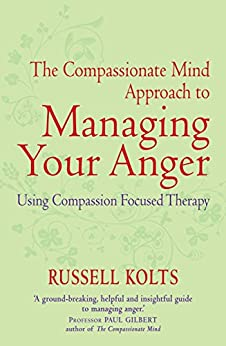 The Compassionate Mind Approach to Managing Your Anger: Series editor, Paul Gilbert by [Kolts, Russell]
