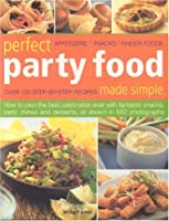 Perfect Party Food Made Simple: Over 120 Step-by-step Recipes : Appetizers, Snacks, Finger Foods