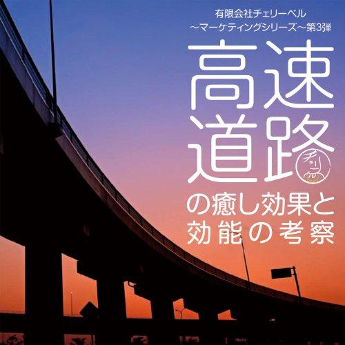 有限会社チェリーベル〜マーケティングシリーズ〜第3弾 高速道路の癒し効果と効能の考察