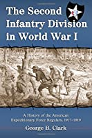 The Second Infantry Division in World War I: A History of the American Expeditionary Force Regulars, 1917-1919