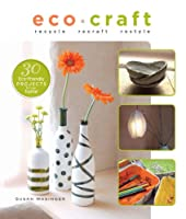 Eco Craft: Recycle, Recraft, Restyle