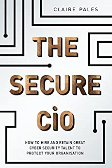 The Secure CiO: How to Hire and Retain Great Cyber Security Talent to Protect your Organisation by [Pales, Claire]