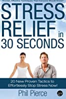 Stress Relief in 30 Seconds: 20 New Proven Tactics to Effortlessly Stop Stress Now!