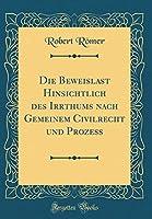 Die Beweislast Hinsichtlich Des Irrthums Nach Gemeinem Civilrecht Und Prozess (Classic Reprint)