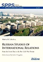 Russian Studies of International Relations: From the Soviet Past to the Post-cold-war Present (Soviet and Post-soviet Politics and Society)