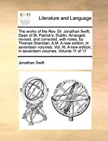The Works of the REV. Dr. Jonathan Swift, Dean of St. Patrick's, Dublin. Arranged, Revised, and Corrected, with Notes, by Thomas Sheridan, A.M. a New Edition, in Seventeen Volumes. Vol. XI. a New Edition, in Seventeen Volumes. Volume 11 of 17