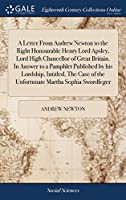 A Letter from Andrew Newton to the Right Honourable Henry Lord Apsley, Lord High Chancellor of Great Britain. in Answer to a Pamphlet Published by His Lordship, Intitled, the Case of the Unfortunate Martha Sophia Swordfeger