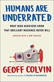 Humans Are Underrated: What High Achievers Know That Brilliant Machines Never Will by [Colvin, Geoff]