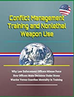 Conflict Management Training and Nonlethal Weapon Use - Why Law Enforcement Officers Misuse Force, How Officers Make Decisions Under Stress, Warrior Versus Guardian Mentality in Training