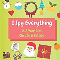 I Spy Everything 2-5 Year Olds Christmas Edition: Perfect Christmas Gift Guessing Game for 2-4 Year Olds, A Fun Early Learning