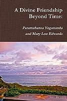 A Divine Friendship Beyond Time: Paramahansa Yogananda and Mary Lou Edwards