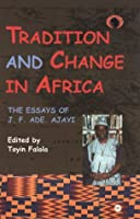 Tradition and Change in Africa: The Essays of J.F. Ade Ajayi (Classic Authors and Texts on Africa)