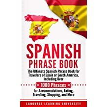 Spanish Phrase Book: The Ultimate Spanish Phrase Book for Travelers of Spain or South America, Including Over 1000 Phrases for Accommodations, Eating, Traveling, Shopping, and More