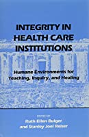 Integrity in Health Care Institutions: Humane Environments for Teaching, Inquiry, and Healing