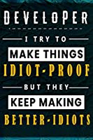 Developer I Try To Make Things Idiot Proof  But They Keep Making Better Idiots: Lined Notebook.Journal  Diary  Calendar Planner  Sketchbook Funny Gift Idea for Birthday , 110 lined Pages, Size 6 x 9, Matte Finish